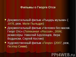 Фильмы о Георге Отсе Документальный фильм «Рыцарь музыки» (1976, реж. Мати Пыльд