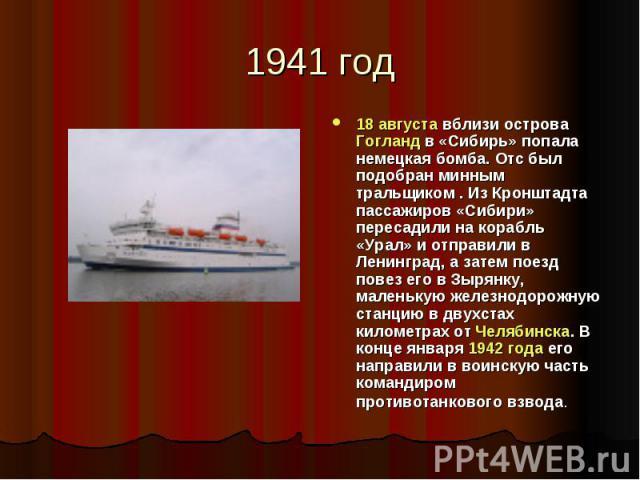1941 год 18 августа вблизи острова Гогланд в «Сибирь» попала немецкая бомба. Отс был подобран минным тральщиком . Из Кронштадта пассажиров «Сибири» пересадили на корабль «Урал» и отправили в Ленинград, а затем поезд повез его в Зырянку, маленькую же…