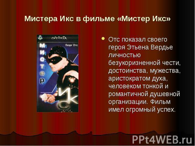 Мистера Икс в фильме «Мистер Икс» Отс показал своего героя Этьена Вердье личностью безукоризненной чести, достоинства, мужества, аристократом духа, человеком тонкой и романтичной душевной организации. Фильм имел огромный успех.