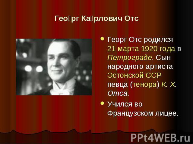 Георг Карлович Отс Георг Отс родился 21 марта 1920 года в Петрограде. Сын народного артиста Эстонской ССР певца (тенора) К. Х. Отса.Учился во Французском лицее.