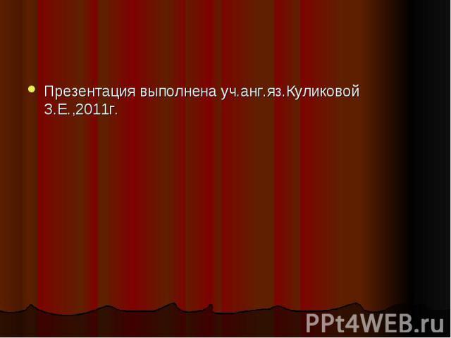 Презентация выполнена уч.анг.яз.Куликовой З.Е.,2011г.