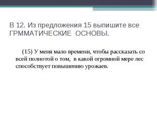 В 12. Из предложения 15 выпишите все ГРММАТИЧЕСКИЕ ОСНОВЫ. (15) У меня мало врем