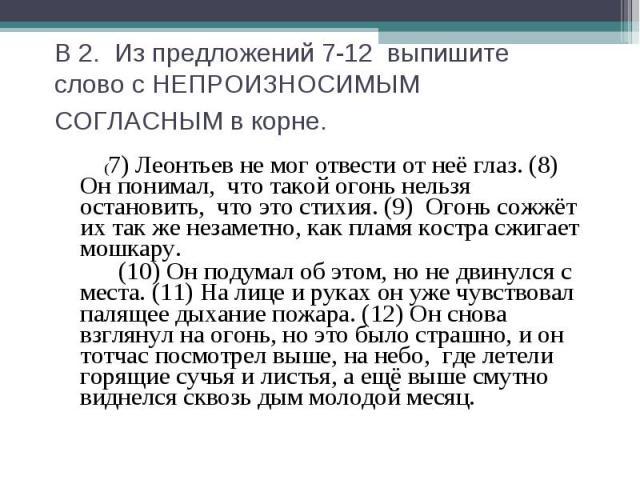 В 2. Из предложений 7-12 выпишите слово с НЕПРОИЗНОСИМЫМСОГЛАСНЫМ в корне. (7) Леонтьев не мог отвести от неё глаз. (8) Он понимал, что такой огонь нельзя остановить, что это стихия. (9) Огонь сожжёт их так же незаметно, как пламя костра сжигает мош…
