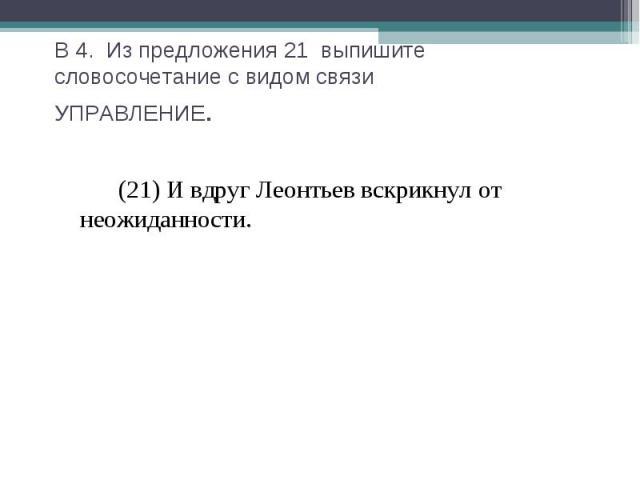 В 4. Из предложения 21 выпишите словосочетание с видом связиУПРАВЛЕНИЕ. (21) И вдруг Леонтьев вскрикнул от неожиданности.