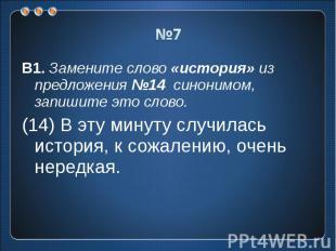 №7 В1. Замените слово «история» из предложения №14 синонимом, запишите это слово