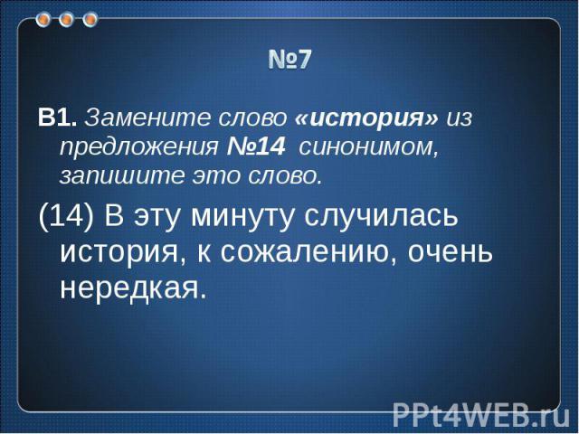 №7 В1. Замените слово «история» из предложения №14 синонимом, запишите это слово.(14) В эту минуту случилась история, к сожалению, очень нередкая.
