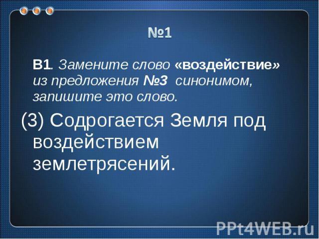 №1 В1. Замените слово «воздействие» из предложения №3 синонимом, запишите это слово.(3) Содрогается Земля под воздействием землетрясений.