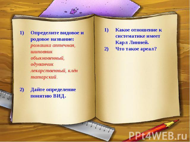 Определите видовое и родовое название: ромашка аптечная, шиповник обыкновенный, одуванчик лекарственный, клён татарский.Дайте определение понятию ВИД.Какое отношение к систематике имеет Карл Линней.Что такое ареал?