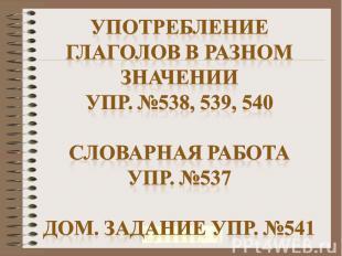 Употребление глаголов в разном значенииУпр. №538, 539, 540Словарная работаУпр. №