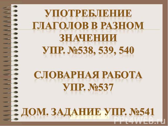 Употребление глаголов в разном значенииУпр. №538, 539, 540Словарная работаУпр. №537Дом. Задание упр. №541