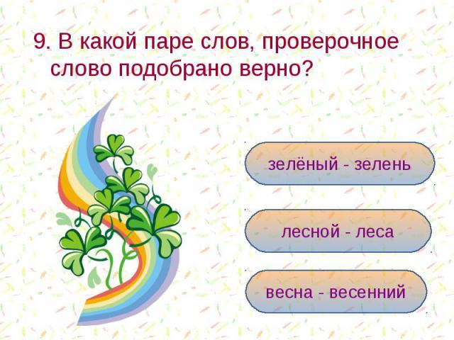 9. В какой паре слов, проверочное слово подобрано верно? зелёный - зеленьлесной - лесавесна - весенний