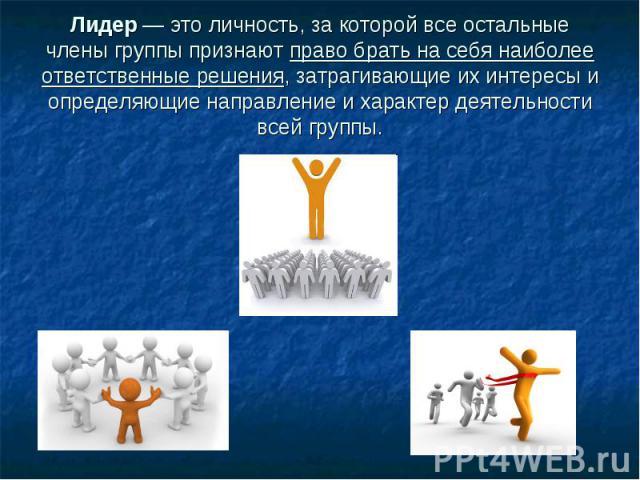 Лидер — это личность, за которой все остальные члены группы признают право брать на себя наиболее ответственные решения, затрагивающие их интересы и определяющие направление и характер деятельности всей группы.