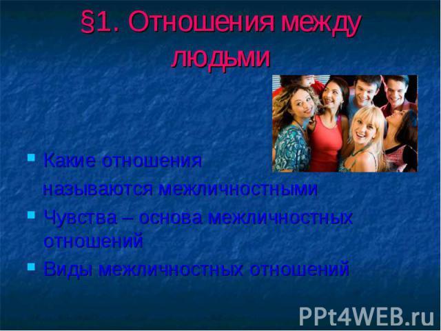 §1. Отношения между людьми Какие отношения называются межличностнымиЧувства – основа межличностных отношенийВиды межличностных отношений