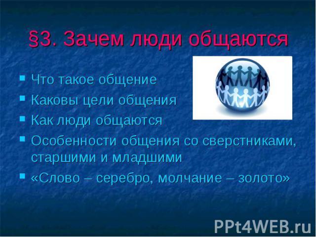 §3. Зачем люди общаются Что такое общениеКаковы цели общенияКак люди общаютсяОсобенности общения со сверстниками, старшими и младшими«Слово – серебро, молчание – золото»