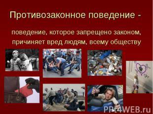 Противозаконное поведение - поведение, которое запрещено законом,причиняет вред