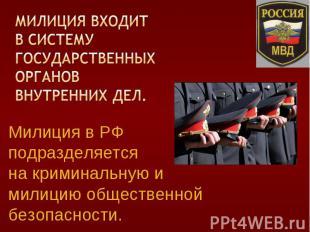 Милиция в РФ подразделяется на криминальную и милицию общественной безопасности.