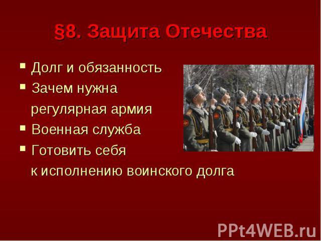 §8. Защита Отечества Долг и обязанностьЗачем нужна регулярная армияВоенная службаГотовить себя к исполнению воинского долга