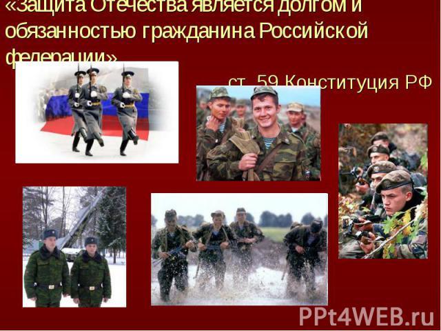 «Защита Отечества является долгом и обязанностью гражданина Российской федерации» ст. 59 Конституция РФ