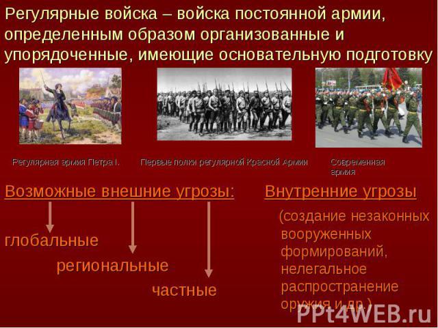 Регулярные войска – войска постоянной армии, определенным образом организованные и упорядоченные, имеющие основательную подготовку Возможные внешние угрозы:глобальные региональные частныеВнутренние угрозы (создание незаконных вооруженных формировани…