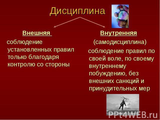 Дисциплина Внешняя соблюдение установленных правил только благодаря контролю со стороны Внутренняя (самодисциплина) соблюдение правил по своей воле, по своему внутреннему побуждению, без внешних санкций и принудительных мер