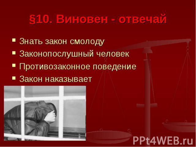 §10. Виновен - отвечай Знать закон смолодуЗаконопослушный человекПротивозаконное поведениеЗакон наказывает
