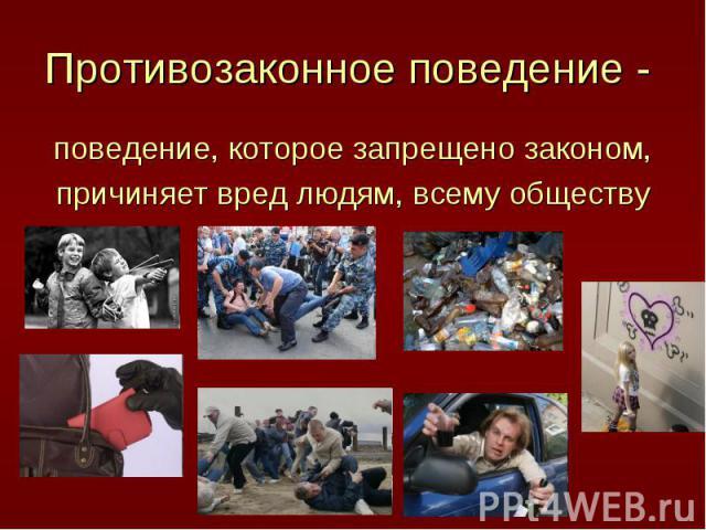 Противозаконное поведение - поведение, которое запрещено законом,причиняет вред людям, всему обществу