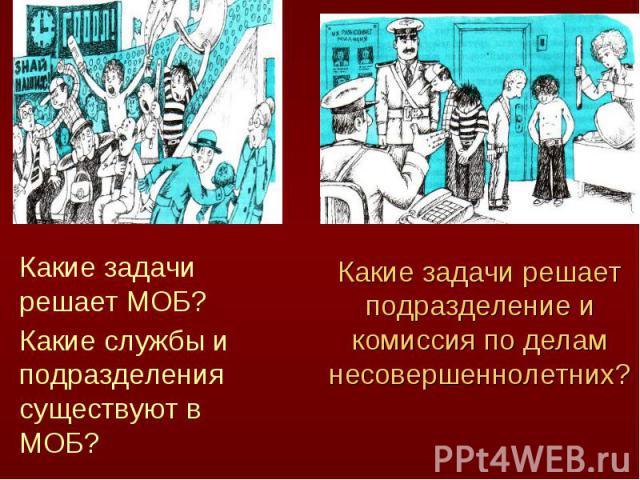 Какие задачи решает МОБ? Какие службы и подразделения существуют в МОБ?Какие задачи решает подразделение и комиссия по делам несовершеннолетних?