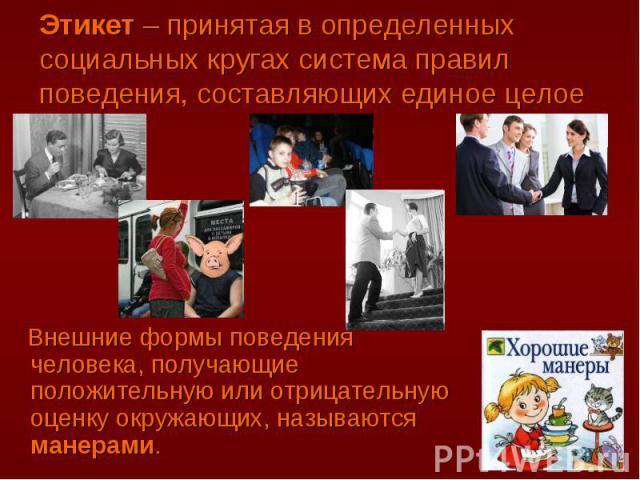 Этикет – принятая в определенных социальных кругах система правил поведения, составляющих единое целое Внешние формы поведения человека, получающие положительную или отрицательную оценку окружающих, называются манерами.