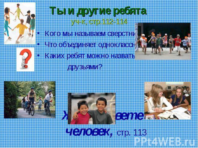 Ты и другие ребята уч-к, стр.112-114 Кого мы называем сверстниками?Что объединяет одноклассников?Каких ребят можно назвать друзьями?Жил на свете человек, стр. 113