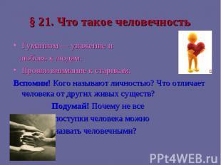 § 21. Что такое человечность Гуманизм — уважение и любовь к людям.Прояви внимани