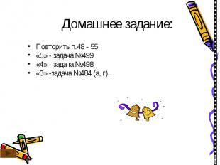 Домашнее задание: Повторить п.48 - 55«5» - задача №499«4» - задача №498«3» -зада