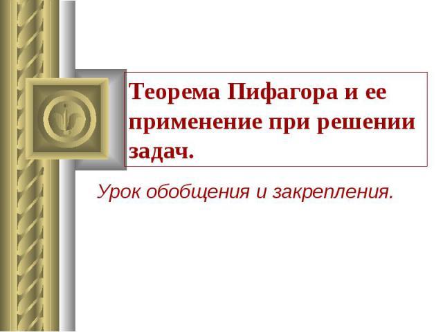 Теорема Пифагора и ее применение при решении задач. Урок обобщения и закрепления.