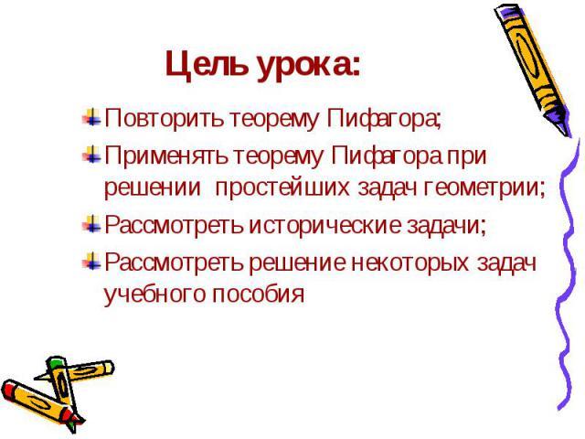 Цель урока: Повторить теорему Пифагора;Применять теорему Пифагора при решении простейших задач геометрии;Рассмотреть исторические задачи;Рассмотреть решение некоторых задач учебного пособия