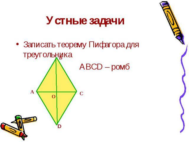 Устные задачи Записать теорему Пифагора для треугольника АВСD – ромб