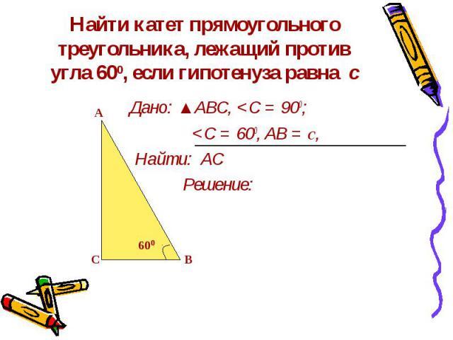Найти катет прямоугольного треугольника, лежащий против угла 600, если гипотенуза равна с Дано: ▲АВС,