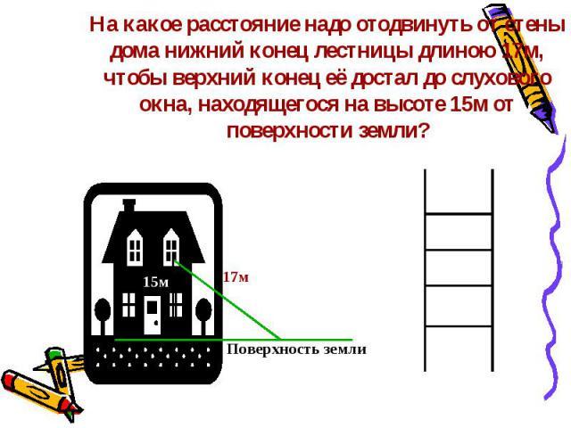 На какое расстояние надо отодвинуть от стены дома нижний конец лестницы длиною 17м, чтобы верхний конец её достал до слухового окна, находящегося на высоте 15м от поверхности земли?