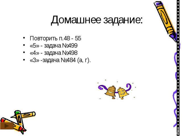 Домашнее задание: Повторить п.48 - 55«5» - задача №499«4» - задача №498«3» -задача №484 (а, г).