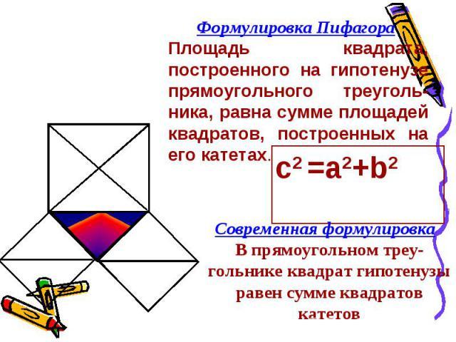 Формулировка Пифагора Площадь квадрата, построенного на гипотенузе прямоугольного треуголь-ника, равна сумме площадей квадратов, построенных на его катетах. Современная формулировка В прямоугольном треу-гольнике квадрат гипотенузы равен сумме квадра…