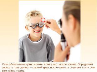 Очки обязательно нужно носить, если у вас плохое зрение. Определяет зоркость гла