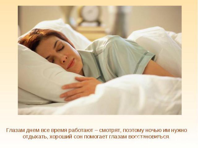 Глазам днем все время работают – смотрят, поэтому ночью им нужно отдыхать, хороший сон помогает глазам восстановиться.