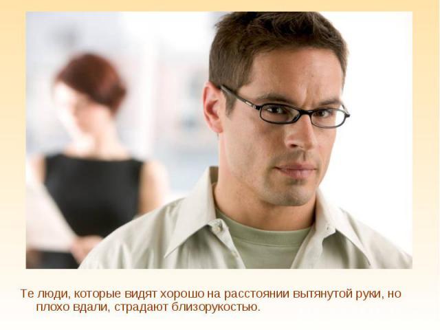 Те люди, которые видят хорошо на расстоянии вытянутой руки, но плохо вдали, страдают близорукостью.