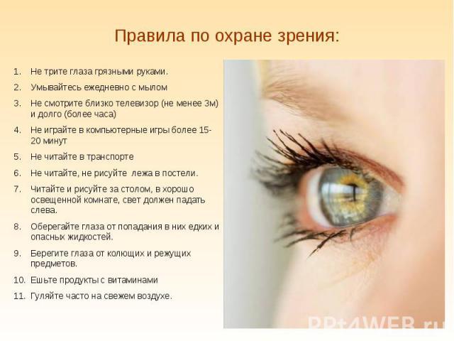 Правила по охране зрения: Не трите глаза грязными руками.Умывайтесь ежедневно с мыломНе смотрите близко телевизор (не менее 3м) и долго (более часа)Не играйте в компьютерные игры более 15-20 минутНе читайте в транспортеНе читайте, не рисуйте лежа в …