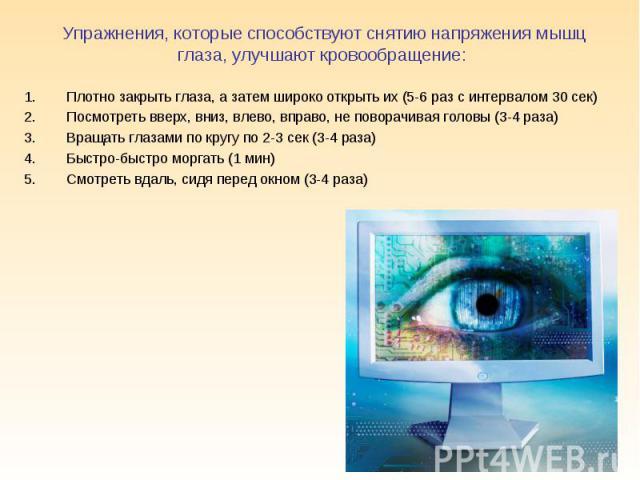 Упражнения, которые способствуют снятию напряжения мышц глаза, улучшают кровообращение: Плотно закрыть глаза, а затем широко открыть их (5-6 раз с интервалом 30 сек)Посмотреть вверх, вниз, влево, вправо, не поворачивая головы (3-4 раза)Вращать глаза…