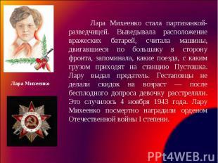 Лара Михеенко стала партизанкой-разведчицей. Выведывала расположение вражеских б