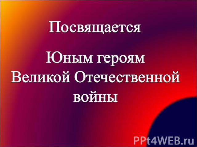 Посвящается Юным героям Великой Отечественной войны