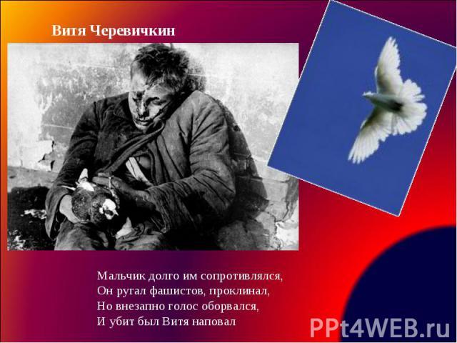 Витя ЧеревичкинМальчик долго им сопротивлялся, Он ругал фашистов, проклинал, Но внезапно голос оборвался, И убит был Витя наповал
