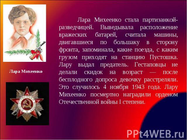 Лара Михеенко стала партизанкой-разведчицей. Выведывала расположение вражеских батарей, считала машины, двигавшиеся по большаку в сторону фронта, запоминала, какие поезда, с каким грузом приходят на станцию Пустошка. Лару выдал предатель. Гестаповцы…