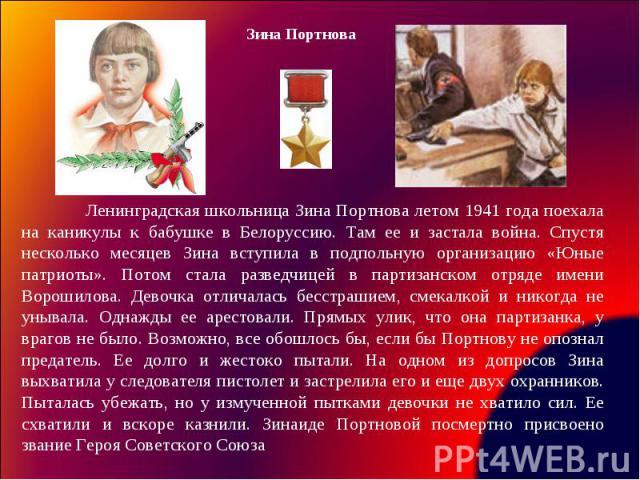 Ленинградская школьница Зина Портнова летом 1941 года поехала на каникулы к бабушке в Белоруссию. Там ее и застала война. Спустя несколько месяцев Зина вступила в подпольную организацию «Юные патриоты». Потом стала разведчицей в партизанском отряде …