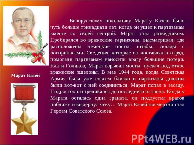 Белорусскому школьнику Марату Казею было чуть больше тринадцати лет, когда он ушел к партизанам вместе со своей сестрой. Марат стал разведчиком. Пробирался во вражеские гарнизоны, высматривал, где расположены немецкие посты, штабы, склады с боеприпа…