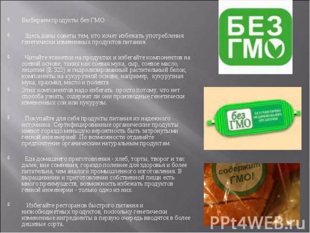 Выбираем продукты без ГМО Здесь даны советы тем, кто хочет избежать употребления генетически измененных продуктов питания. Читайте этикетки на продуктах и избегайте компонентов на соевой основе, таких как соевая мука, сыр, соевое масло, лецитин (Е 3…